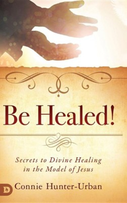 Be Healed! Secrets to Divine Healing