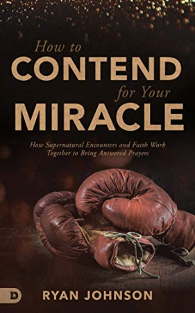 How to Contend for Your Miracle: How Supernatural Encounters and Faith Work Together to Bring Answered