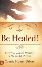 Be Healed!Secrets to Divine Healing