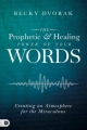 The Prophetic & Healing Power of Your Words: Creating an Atm